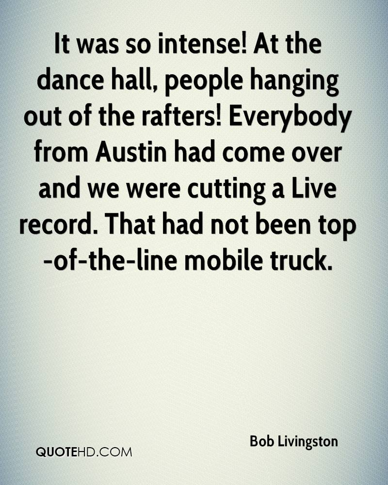 It was so intense! At the dance hall, people hanging out of the rafters! Everybody from Austin had come over and we were cutting a Live record. That had not been top-of-the-line mobile truck.