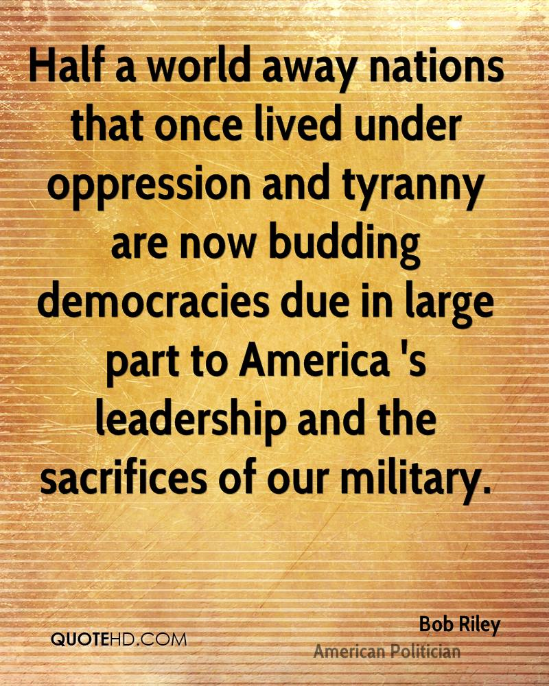 Half a world away nations that once lived under oppression and tyranny are now budding democracies due in large part to America 's leadership and the sacrifices of our military.