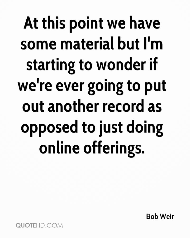 At this point we have some material but I'm starting to wonder if we're ever going to put out another record as opposed to just doing online offerings.