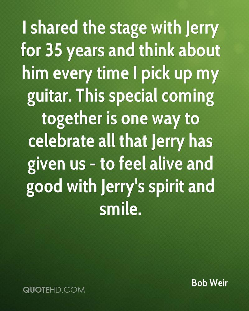 I shared the stage with Jerry for 35 years and think about him every time I pick up my guitar. This special coming together is one way to celebrate all that Jerry has given us - to feel alive and good with Jerry's spirit and smile.