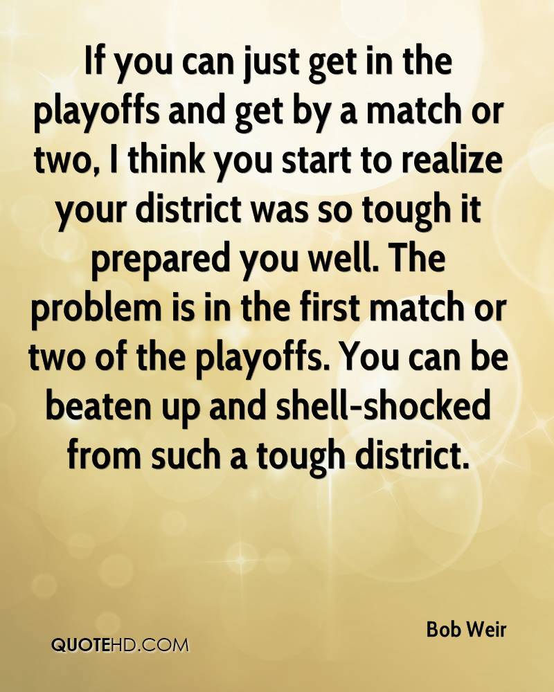 If you can just get in the playoffs and get by a match or two, I think you start to realize your district was so tough it prepared you well. The problem is in the first match or two of the playoffs. You can be beaten up and shell-shocked from such a tough district.