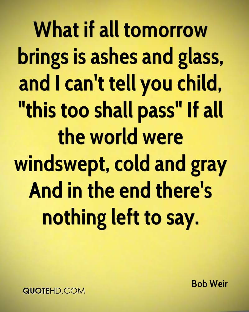 """What if all tomorrow brings is ashes and glass, and I can't tell you child, """"this too shall pass"""" If all the world were windswept, cold and gray And in the end there's nothing left to say."""