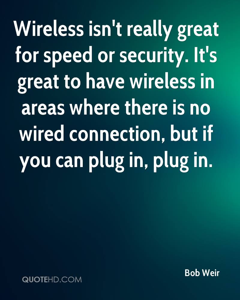 Wireless isn't really great for speed or security. It's great to have wireless in areas where there is no wired connection, but if you can plug in, plug in.