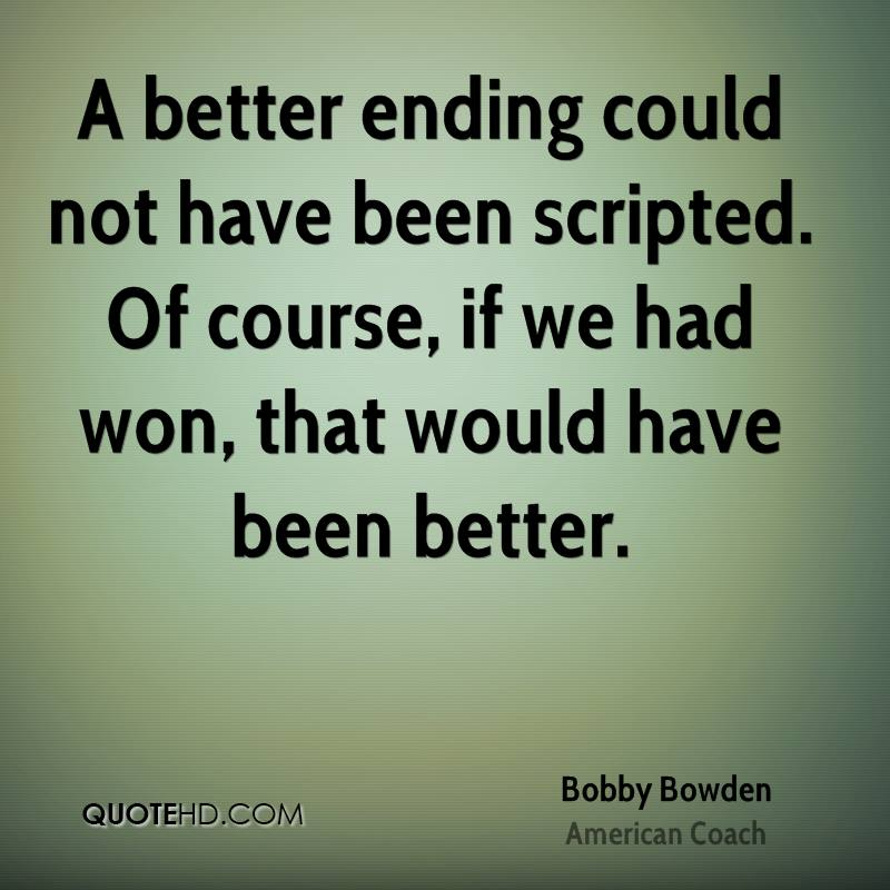A better ending could not have been scripted. Of course, if we had won, that would have been better.