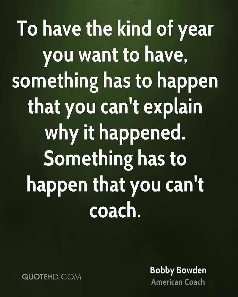 To have the kind of year you want to have, something has to happen that you can't explain why it happened. Something has to happen that you can't coach.