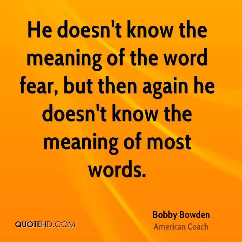 He doesn't know the meaning of the word fear, but then again he doesn't know the meaning of most words.