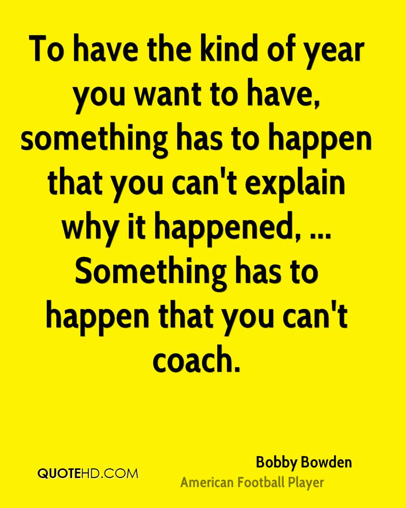 To have the kind of year you want to have, something has to happen that you can't explain why it happened, ... Something has to happen that you can't coach.