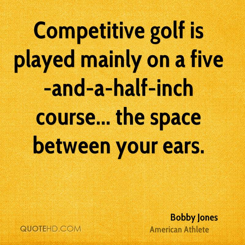 Competitive golf is played mainly on a five-and-a-half-inch course... the space between your ears.
