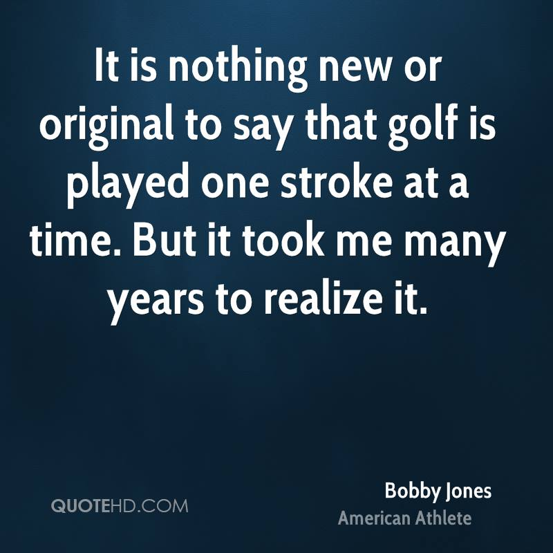 It is nothing new or original to say that golf is played one stroke at a time. But it took me many years to realize it.