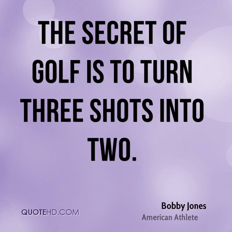 The secret of golf is to turn three shots into two.