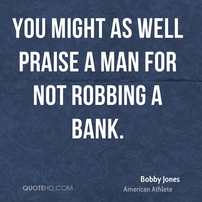 You might as well praise a man for not robbing a bank.