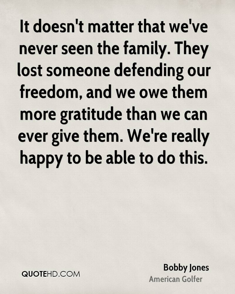It doesn't matter that we've never seen the family. They lost someone defending our freedom, and we owe them more gratitude than we can ever give them. We're really happy to be able to do this.