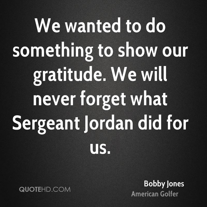 We wanted to do something to show our gratitude. We will never forget what Sergeant Jordan did for us.