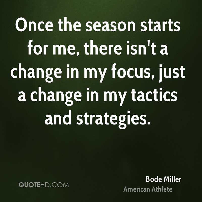 Once the season starts for me, there isn't a change in my focus, just a change in my tactics and strategies.