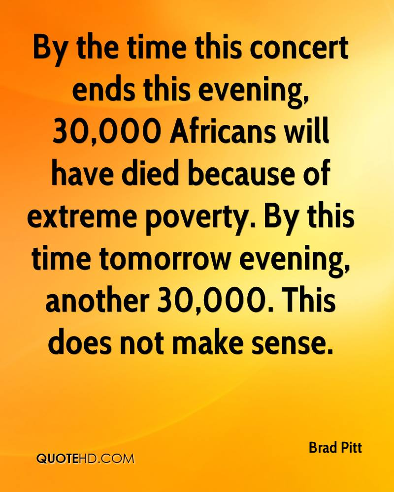 By the time this concert ends this evening, 30,000 Africans will have died because of extreme poverty. By this time tomorrow evening, another 30,000. This does not make sense.