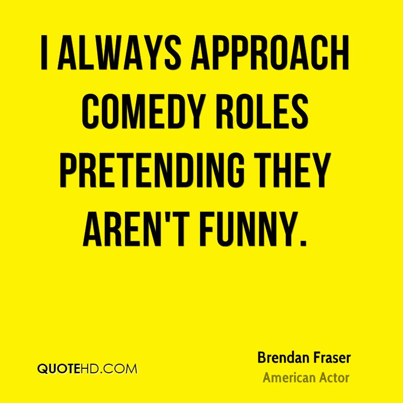 I always approach comedy roles pretending they aren't funny.