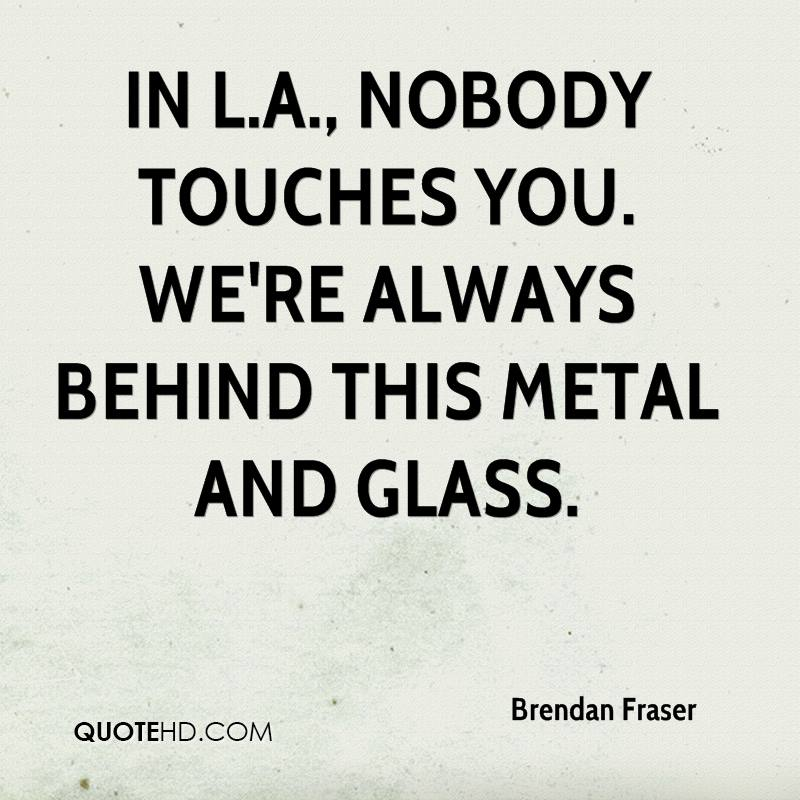 In L.A., nobody touches you. We're always behind this metal and glass.