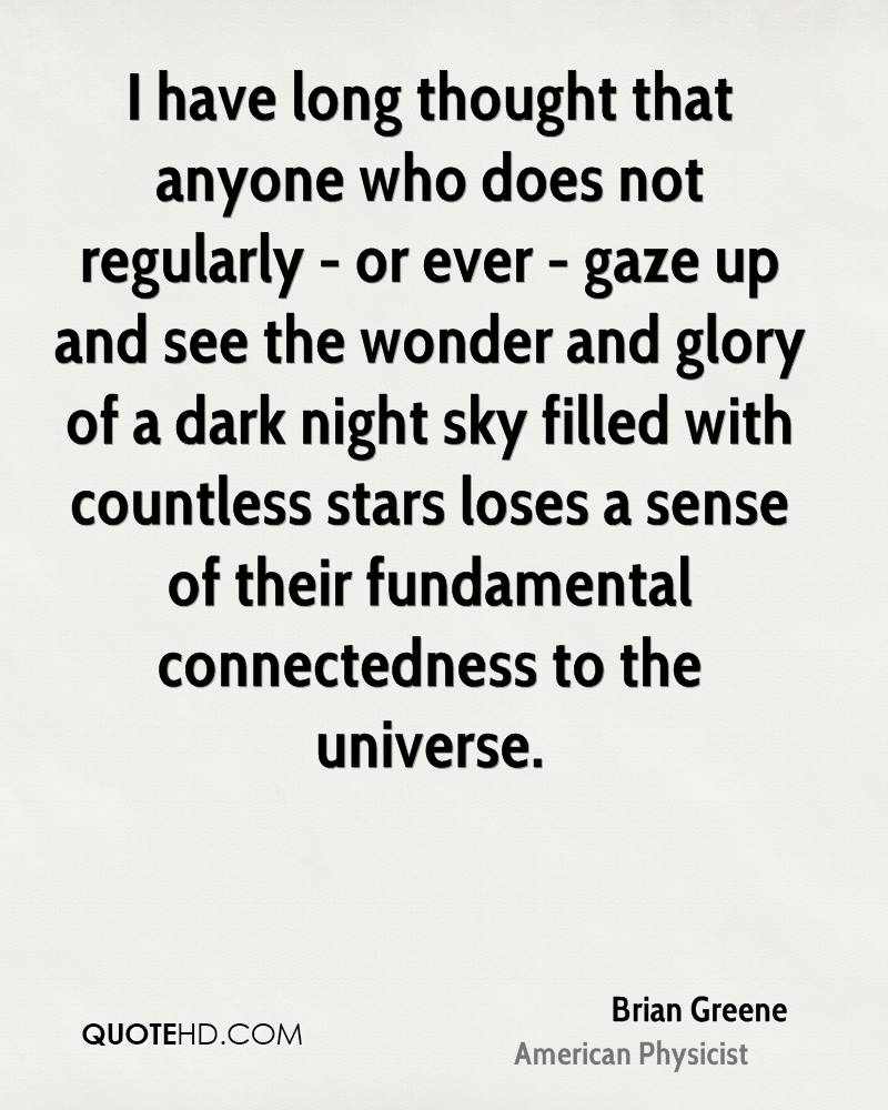 I have long thought that anyone who does not regularly - or ever - gaze up and see the wonder and glory of a dark night sky filled with countless stars loses a sense of their fundamental connectedness to the universe.