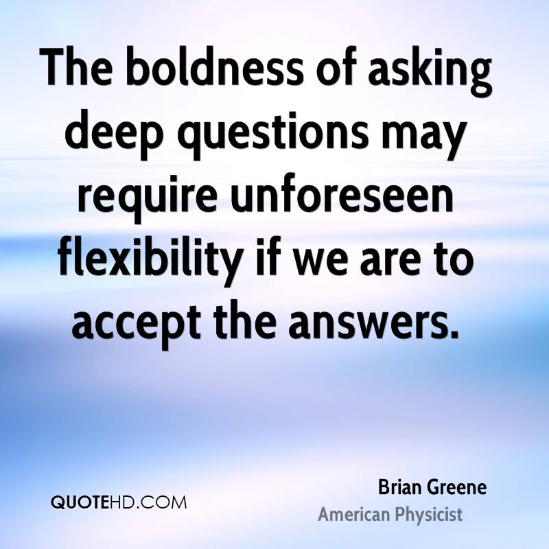 The boldness of asking deep questions may require unforeseen flexibility if we are to accept the answers.