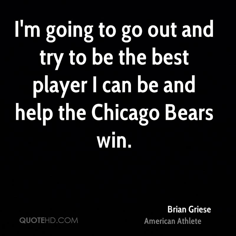 I'm going to go out and try to be the best player I can be and help the Chicago Bears win.