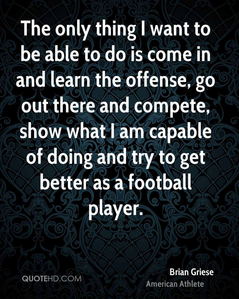 The only thing I want to be able to do is come in and learn the offense, go out there and compete, show what I am capable of doing and try to get better as a football player.