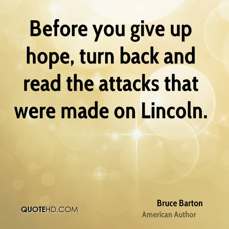 Before you give up hope, turn back and read the attacks that were made on Lincoln.