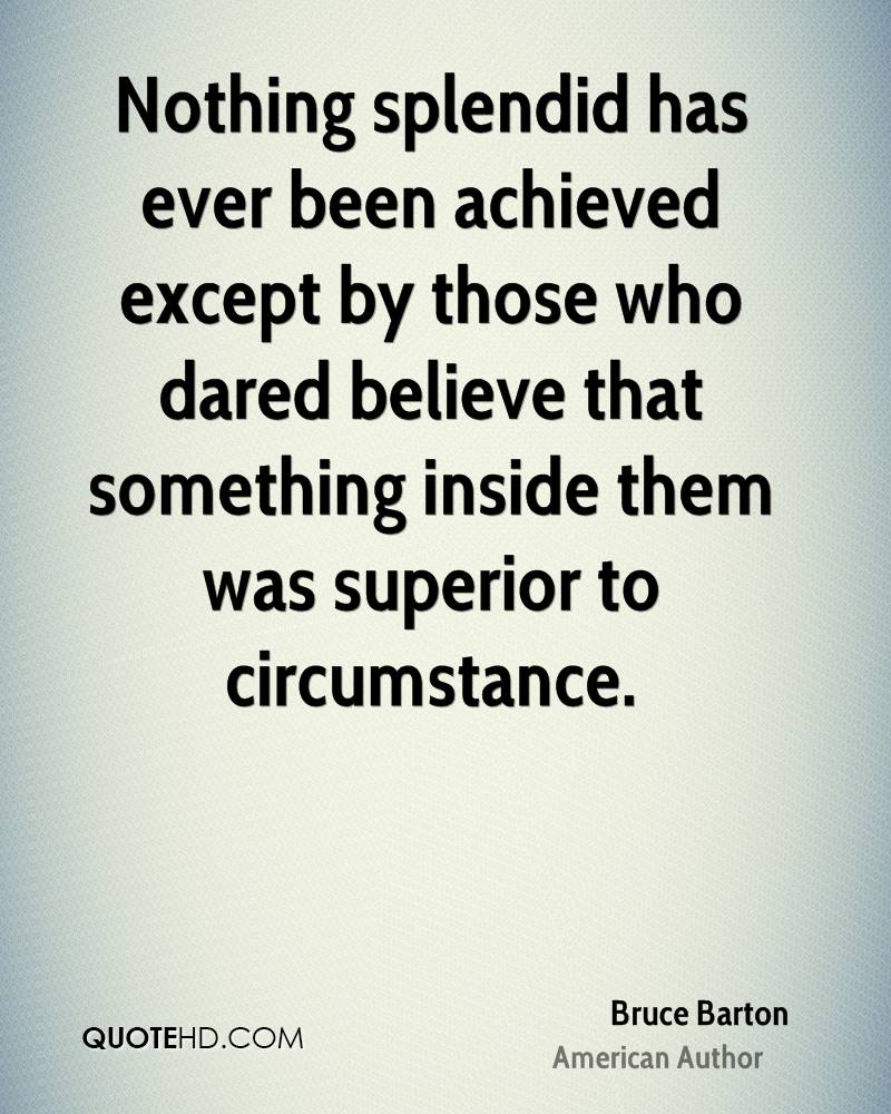 Nothing splendid has ever been achieved except by those who dared believe that something inside them was superior to circumstance.