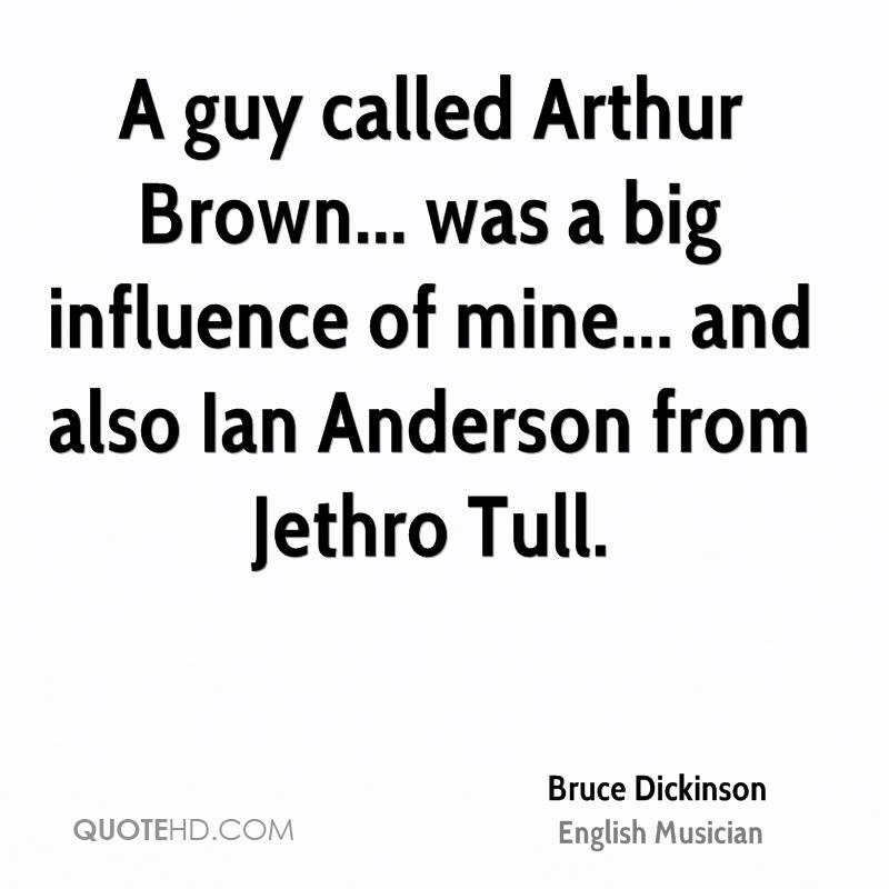 A guy called Arthur Brown... was a big influence of mine... and also Ian Anderson from Jethro Tull.