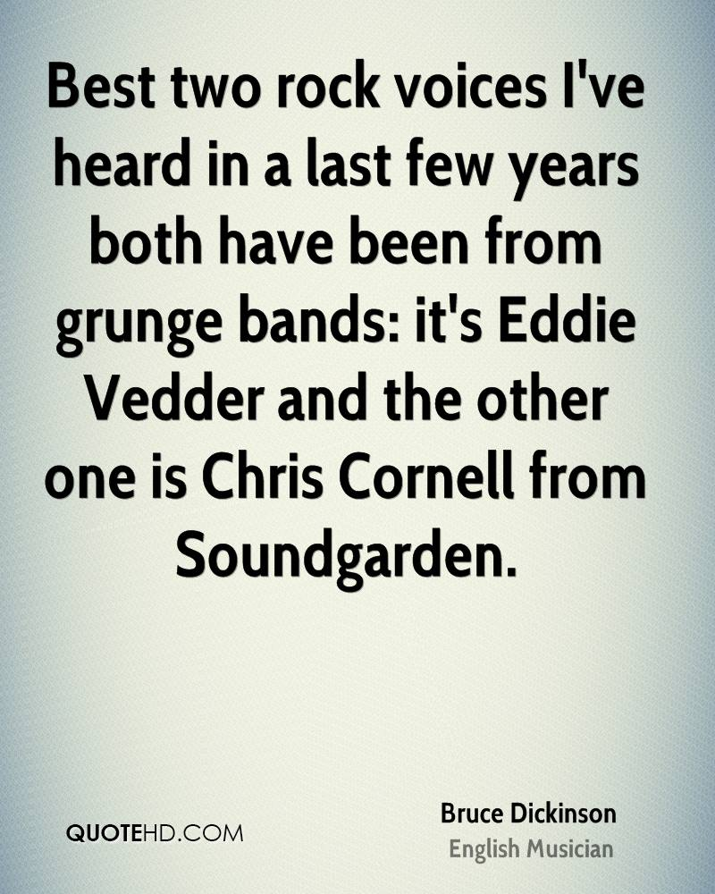 Best two rock voices I've heard in a last few years both have been from grunge bands: it's Eddie Vedder and the other one is Chris Cornell from Soundgarden.