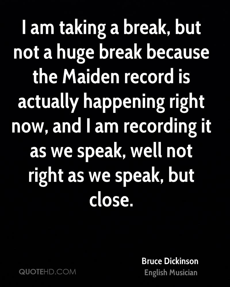 I am taking a break, but not a huge break because the Maiden record is actually happening right now, and I am recording it as we speak, well not right as we speak, but close.