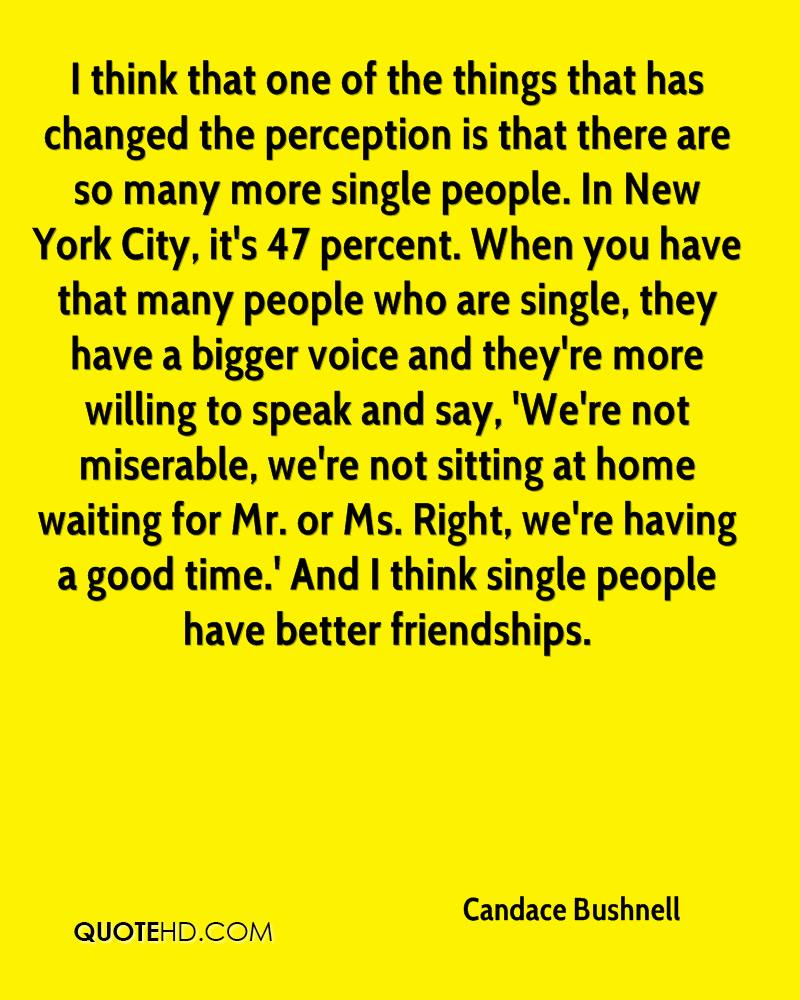 I think that one of the things that has changed the perception is that there are so many more single people. In New York City, it's 47 percent. When you have that many people who are single, they have a bigger voice and they're more willing to speak and say, 'We're not miserable, we're not sitting at home waiting for Mr. or Ms. Right, we're having a good time.' And I think single people have better friendships.