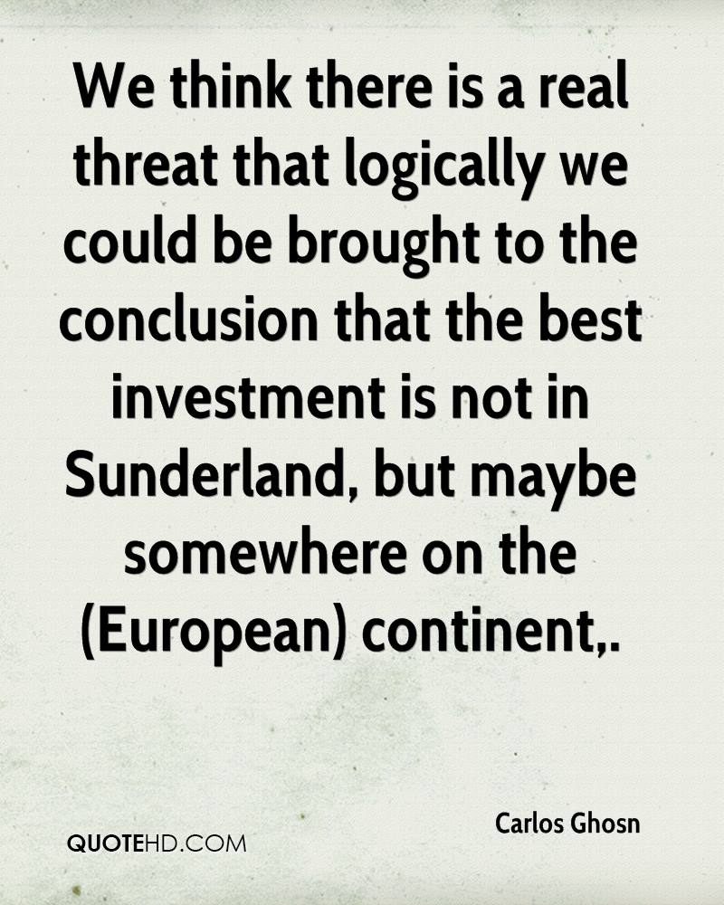 We think there is a real threat that logically we could be brought to the conclusion that the best investment is not in Sunderland, but maybe somewhere on the (European) continent.