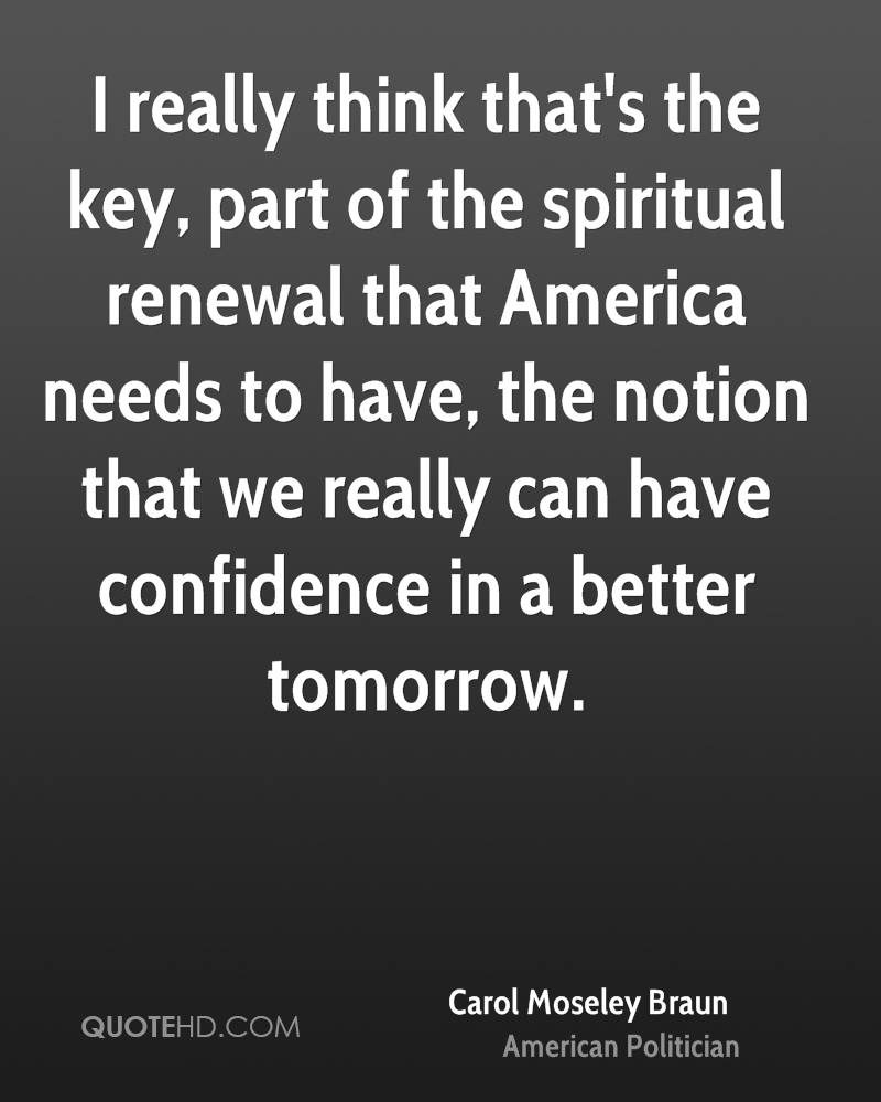 I really think that's the key, part of the spiritual renewal that America needs to have, the notion that we really can have confidence in a better tomorrow.
