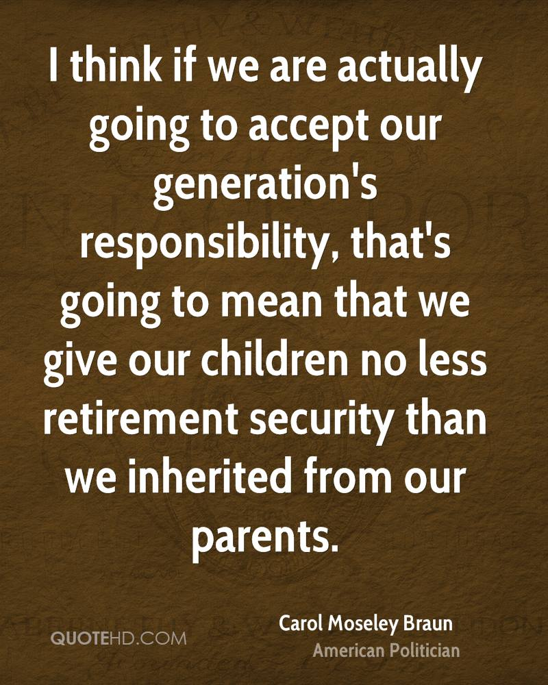 I think if we are actually going to accept our generation's responsibility, that's going to mean that we give our children no less retirement security than we inherited from our parents.