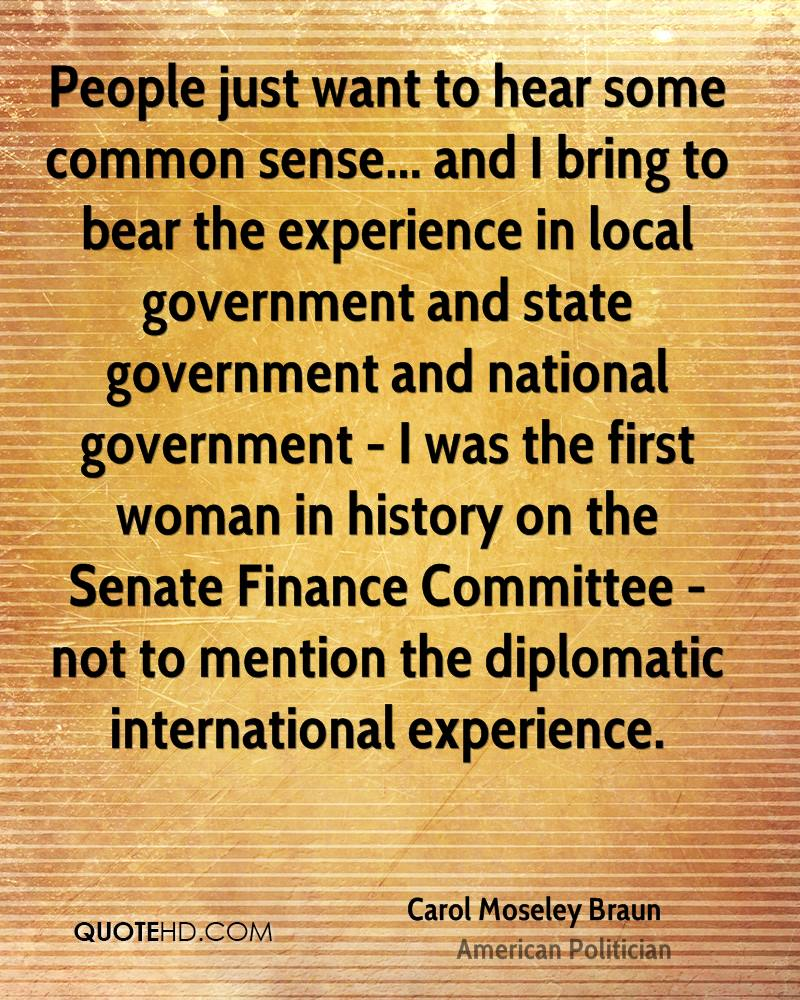 People just want to hear some common sense... and I bring to bear the experience in local government and state government and national government - I was the first woman in history on the Senate Finance Committee - not to mention the diplomatic international experience.
