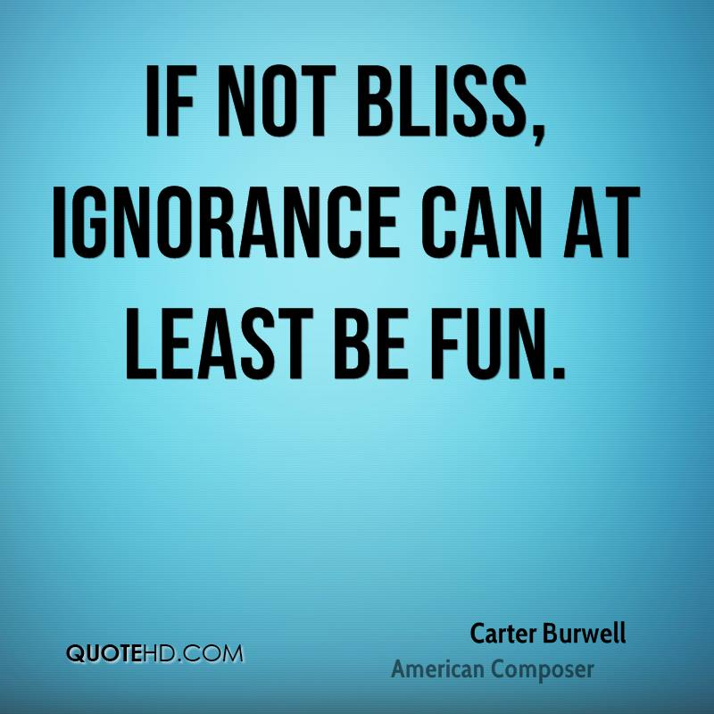 If not bliss, ignorance can at least be fun.