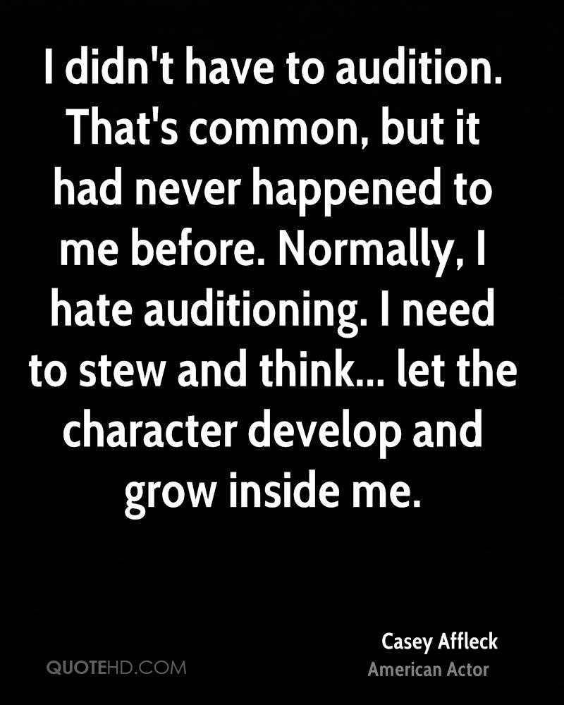 I didn't have to audition. That's common, but it had never happened to me before. Normally, I hate auditioning. I need to stew and think... let the character develop and grow inside me.