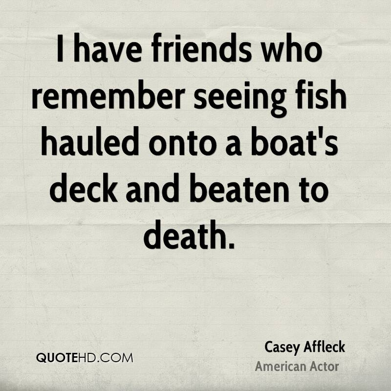 I have friends who remember seeing fish hauled onto a boat's deck and beaten to death.