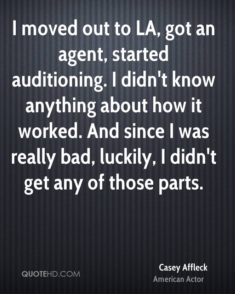 I moved out to LA, got an agent, started auditioning. I didn't know anything about how it worked. And since I was really bad, luckily, I didn't get any of those parts.