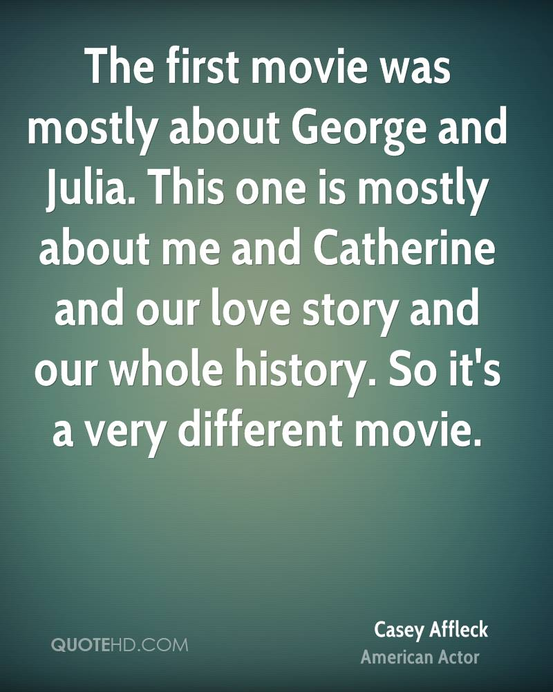 The first movie was mostly about George and Julia. This one is mostly about me and Catherine and our love story and our whole history. So it's a very different movie.