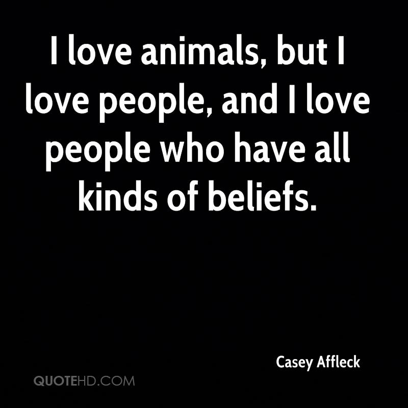 I love animals, but I love people, and I love people who have all kinds of beliefs.