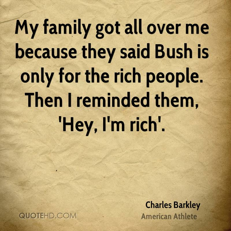 My family got all over me because they said Bush is only for the rich people. Then I reminded them, 'Hey, I'm rich'.