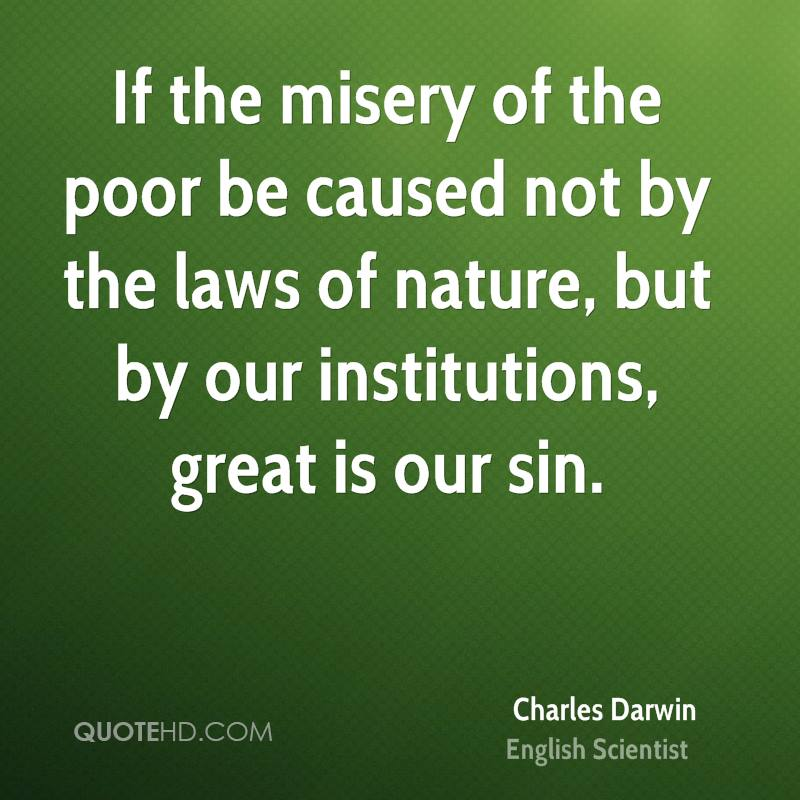 If the misery of the poor be caused not by the laws of nature, but by our institutions, great is our sin.