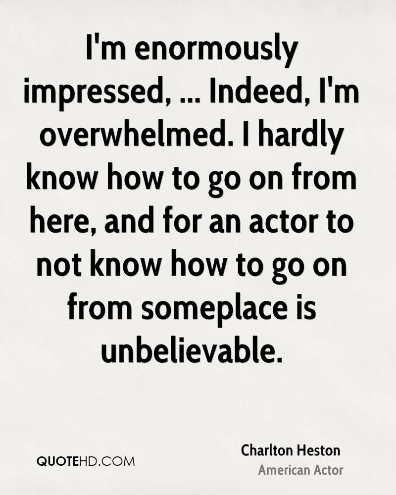 I'm enormously impressed, ... Indeed, I'm overwhelmed. I hardly know how to go on from here, and for an actor to not know how to go on from someplace is unbelievable.