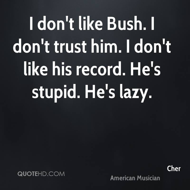 I don't like Bush. I don't trust him. I don't like his record. He's stupid. He's lazy.