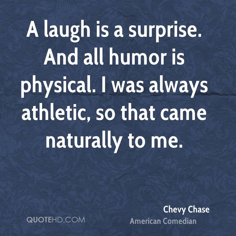A laugh is a surprise. And all humor is physical. I was always athletic, so that came naturally to me.