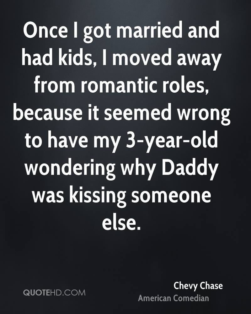 Once I got married and had kids, I moved away from romantic roles, because it seemed wrong to have my 3-year-old wondering why Daddy was kissing someone else.