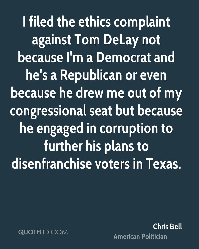 I filed the ethics complaint against Tom DeLay not because I'm a Democrat and he's a Republican or even because he drew me out of my congressional seat but because he engaged in corruption to further his plans to disenfranchise voters in Texas.