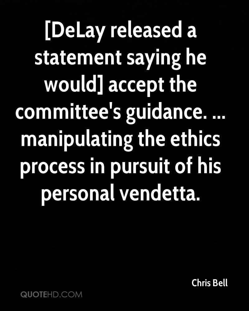 [DeLay released a statement saying he would] accept the committee's guidance. ... manipulating the ethics process in pursuit of his personal vendetta.