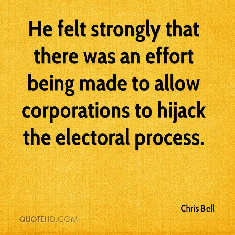 He felt strongly that there was an effort being made to allow corporations to hijack the electoral process.